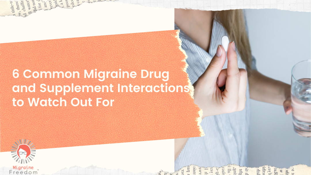 6 Common Migraine Drug and Supplement Interactions to Watch Out For