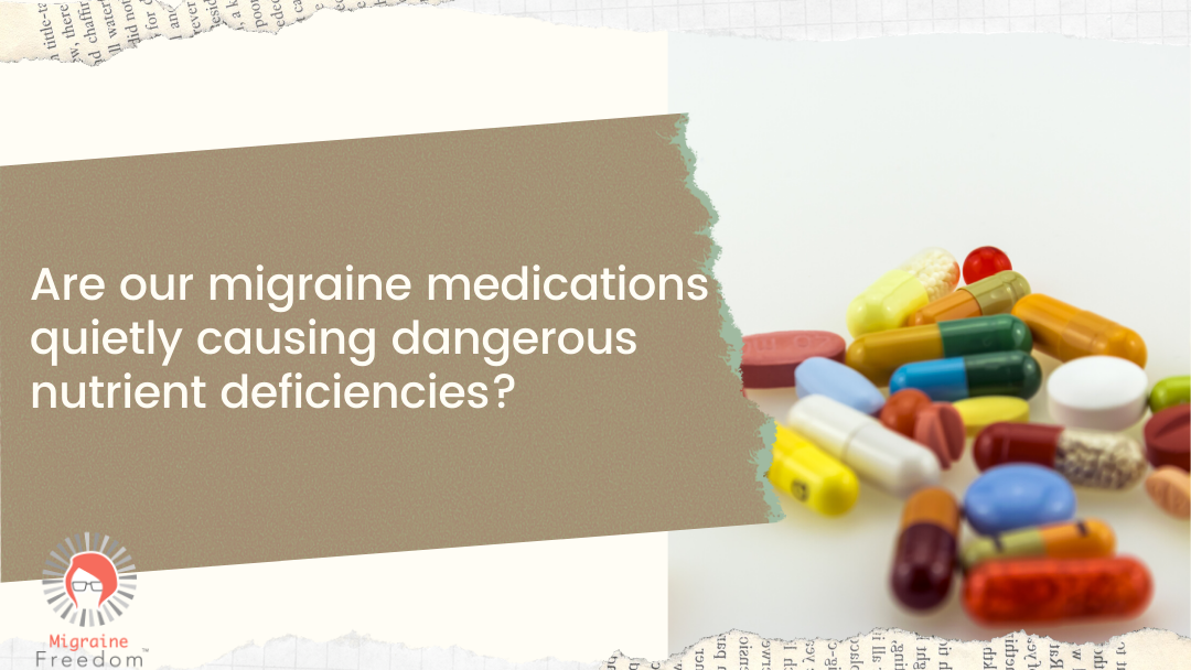 Are Our Migraine Medications Quietly Causing Dangerous Nutrient Deficiencies?